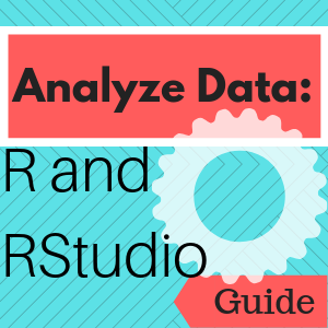 Guide: Analyze Data: R and RStudio