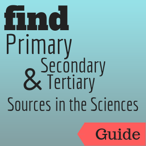 Guide: Find Primary, Secondary & Tertiary Sources in the Sciences