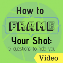 How to Frame Your Shot: 5 Questions to Help you
