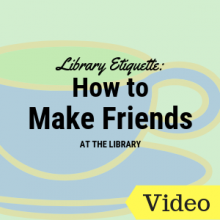 Library Etiquette or How to Make Friends at the Library